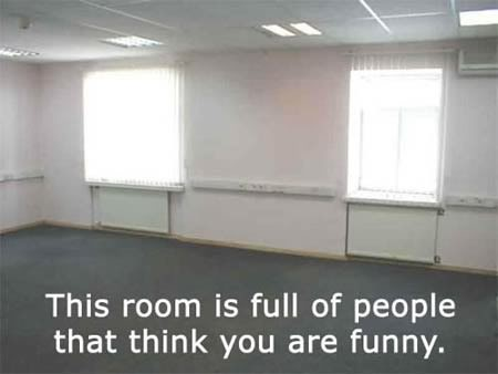 This room is full of people that think you are funny