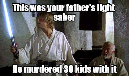 This was your father's light saber. He murdered 30 kids with it