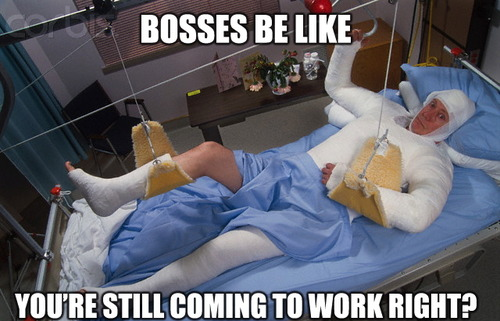 Bosses be like, you're still coming to work right?