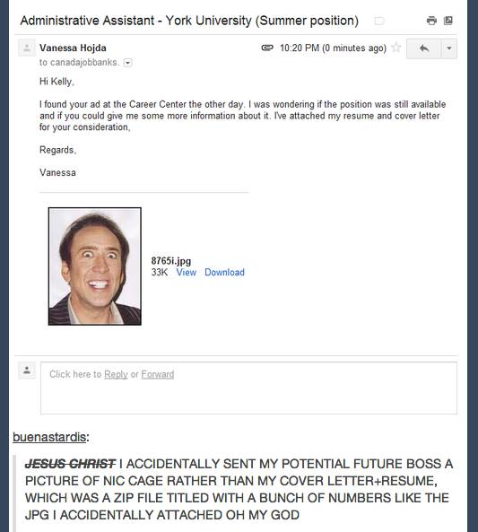 Tumblr. I accidentally sent my potential future boss a picture of nic cage rather than my cover letter+resume.