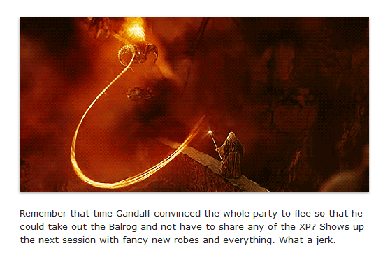 Remember that time Gandalf convinced the whole party to flee so that he could take out the Balrog and not have to share any of the XP? Shows up the next session with fancy new robes and everything