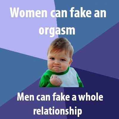 Women can fake an orgasm, men can fake a whole relationship