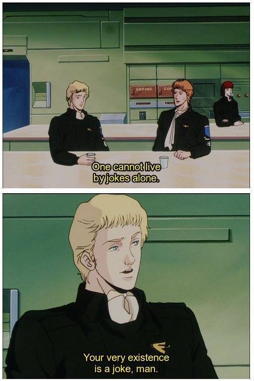 Legend of the Galactic Heroes. Your very existence is a joke.