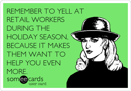 Remember to yell at retail workers during the holiday season. Because it makes them want to help you even more