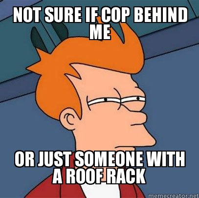 Not sure if cop behind me or just someone with a roof rack