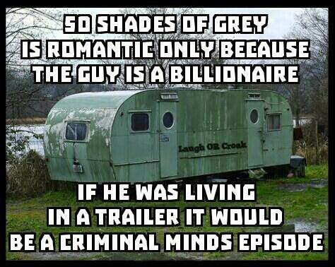 50 Shades of Grey is romantic only because the guy is a billionaire, if he was living in a trailer it would be a Criminal Minds episode