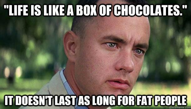 Life is like a box of chocolates, it doesn't last as long for fat people