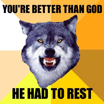 You're better than god, he had to rest