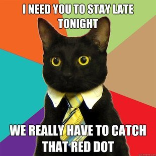 I need you to stay late tonight, we really have to catch that red dot
