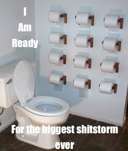 I am ready for the biggest shitstorm ever