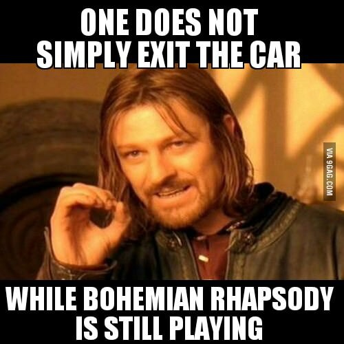 One does not simply exit the car while bohemian rhapsody is still playing