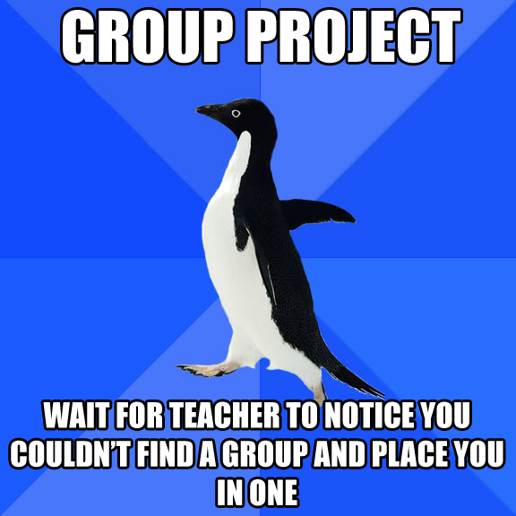 Group project, wait for teacher to notice you couldn't find a group and place you in one