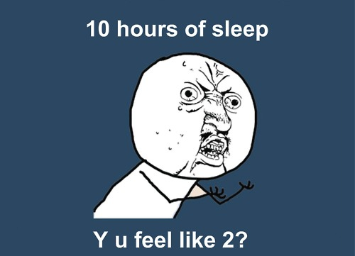 10 hours of sleep, y u feel like 2?