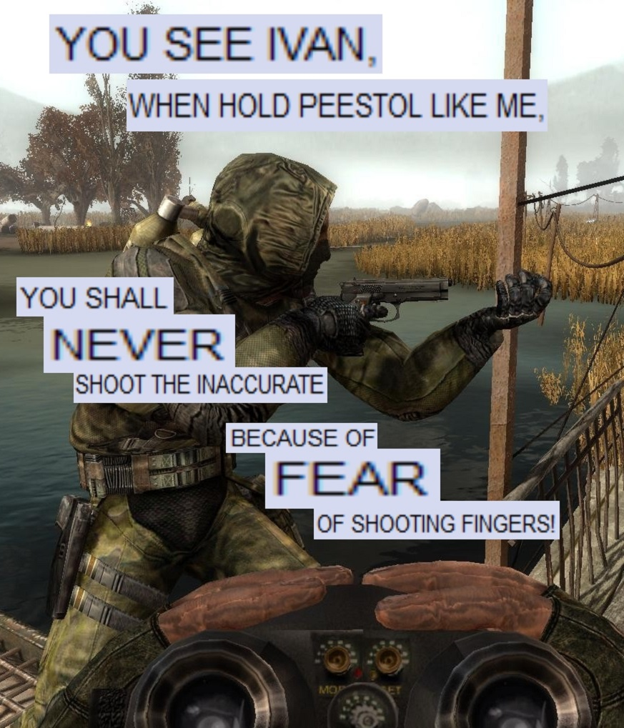 You see Ivan, when hold peestol like me, you shall never shoot the inaccurate because of fear of shooting fingers