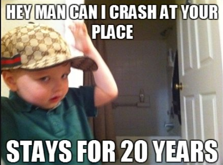 Hey man can I crash at your place? Stays for 20 years