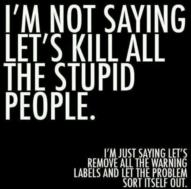 I'm not saying let's kill all the stupid people. I'm just saying let's remove all the warning labels and let the problem sort itself out.