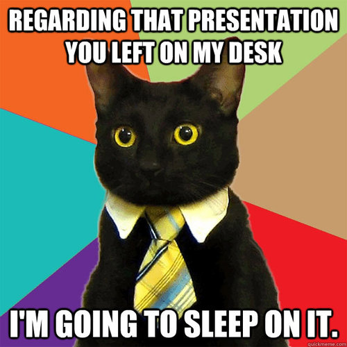 Regarding that presentation you left on my desk, I'm going to sleep on it